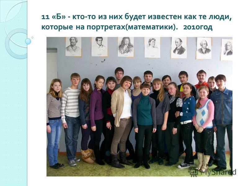 11 « Б » - кто - то из них будет известен как те люди, которые на портретах ( математики ). 2010 год