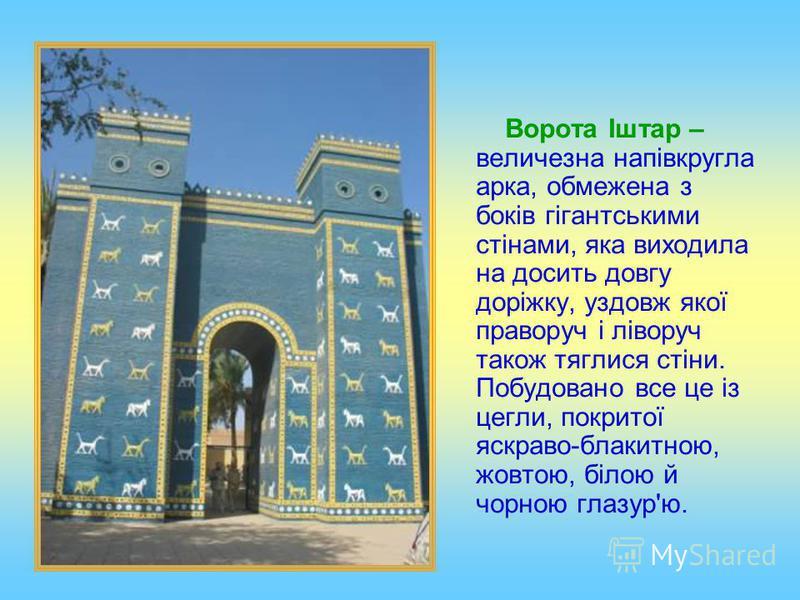 Ворота Іштар – величезна напівкругла арка, обмежена з боків гігантськими стінами, яка виходила на досить довгу доріжку, уздовж якої праворуч і ліворуч також тяглися стіни. Побудовано все це із цегли, покритої яскраво-блакитною, жовтою, білою й чорною