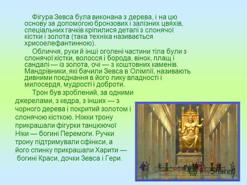 Фігура Зевса була виконана з дерева, і на цю основу за допомогою бронзових і залізних цвяхів, спеціальних гачків кріпилися деталі з слонячої кістки і золота (така техніка називається хрисоелефантинною). Обличчя, руки й інші оголені частини тіла були