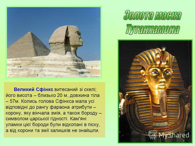 Великий Сфінкс витесаний зі скелі; його висота – близько 20 м, довжина тіла – 57м. Колись голова Сфінкса мала усі відповідні до рангу фараона атрибути – корону, яку вінчала змія, а також бороду – символом царської гідності. Кам'яні уламки цієї бороди
