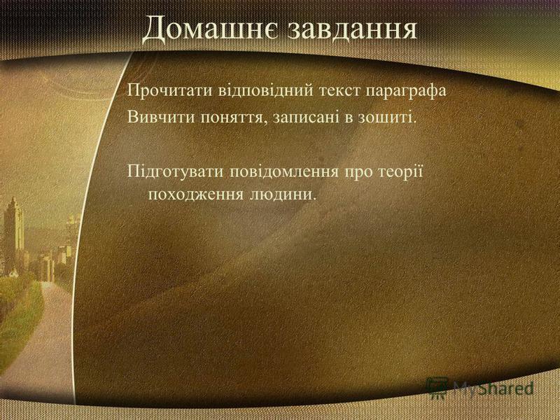 Домашнє завдання Прочитати відповідний текст параграфа Вивчити поняття, записані в зошиті. Підготувати повідомлення про теорії походження людини.