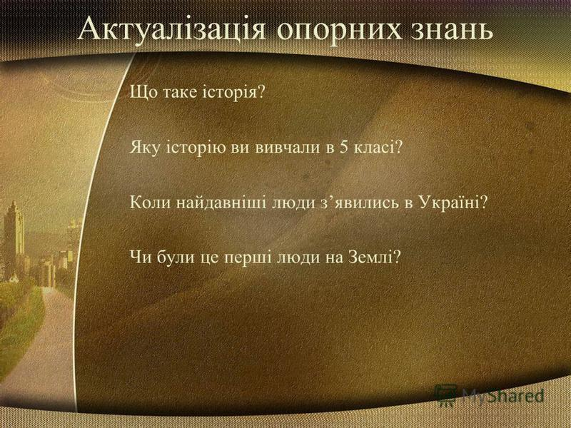 Актуалізація опорних знань Що таке історія? Яку історію ви вивчали в 5 класі? Коли найдавніші люди зявились в Україні? Чи були це перші люди на Землі?