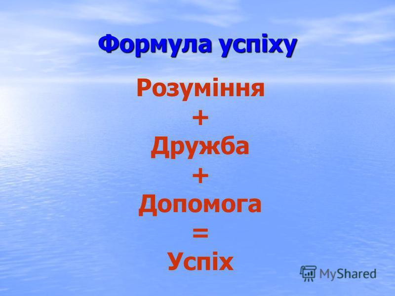 Формула успіху Розуміння + Дружба + Допомога = Успіх