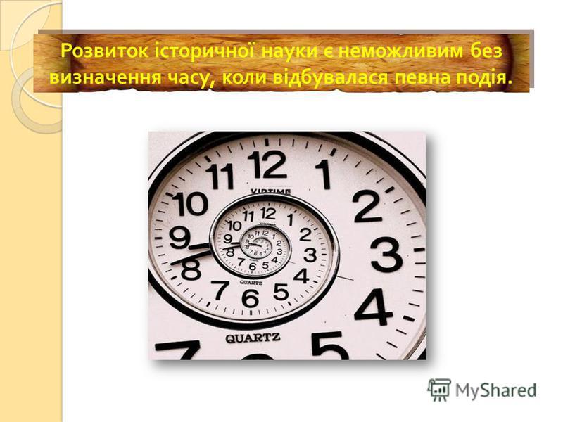 Розвиток історичної науки є неможливим без визначення часу, коли відбувалася певна подія.