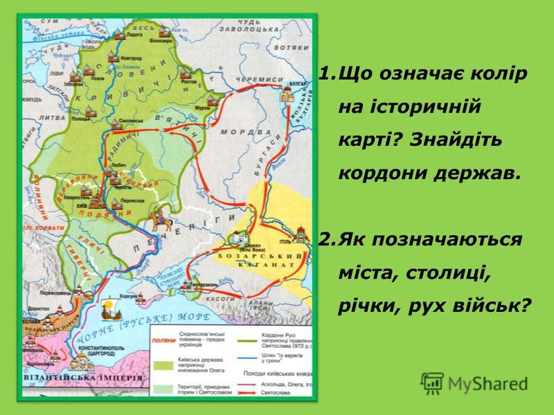 1.Що означає колір на історичній карті? Знайдіть кордони держав. 2.Як позначаються міста, столиці, річки, рух військ?