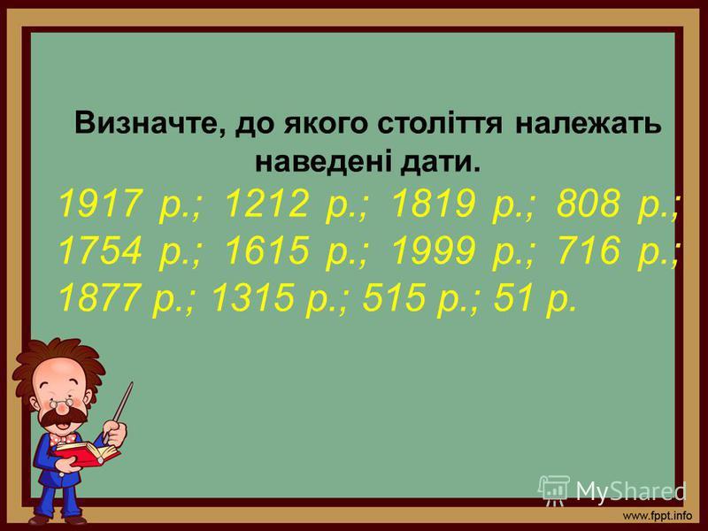 Визначте, до якого століття належать наведені дати. 1917 р.; 1212 р.; 1819 р.; 808 р.; 1754 р.; 1615 р.; 1999 р.; 716 р.; 1877 р.; 1315 р.; 515 р.; 51 р.