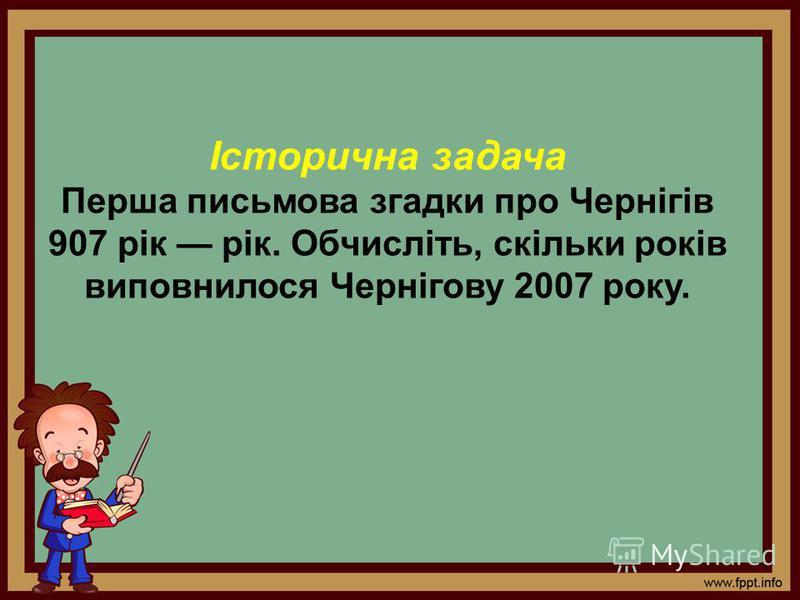 Історична задача Перша письмова згадки про Чернігів 907 рік рік. Обчисліть, скільки років виповнилося Чернігову 2007 року.