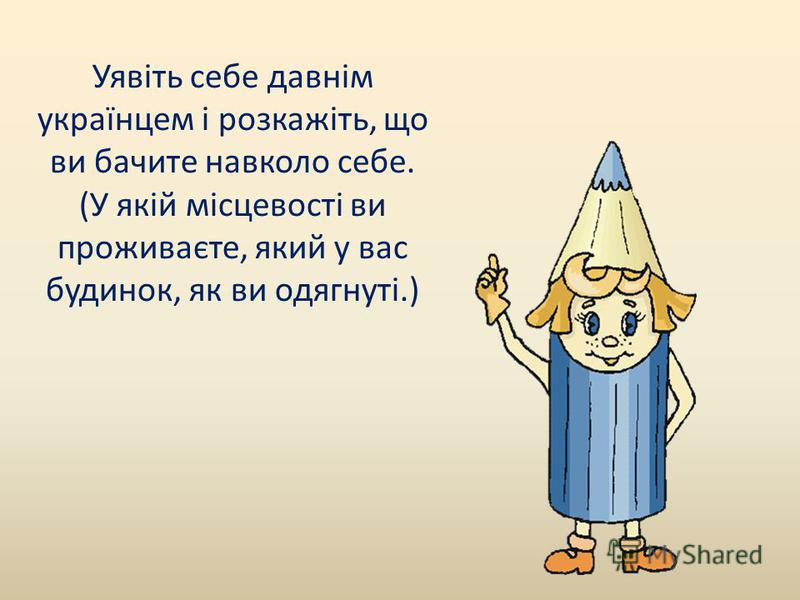 Уявіть себе давнім українцем і розкажіть, що ви бачите навколо себе. (У якій місцевості ви проживаєте, який у вас будинок, як ви одягнуті.)