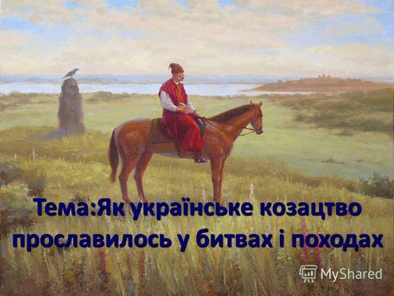 Тема:Як українське козацтво прославилось у битвах і походах