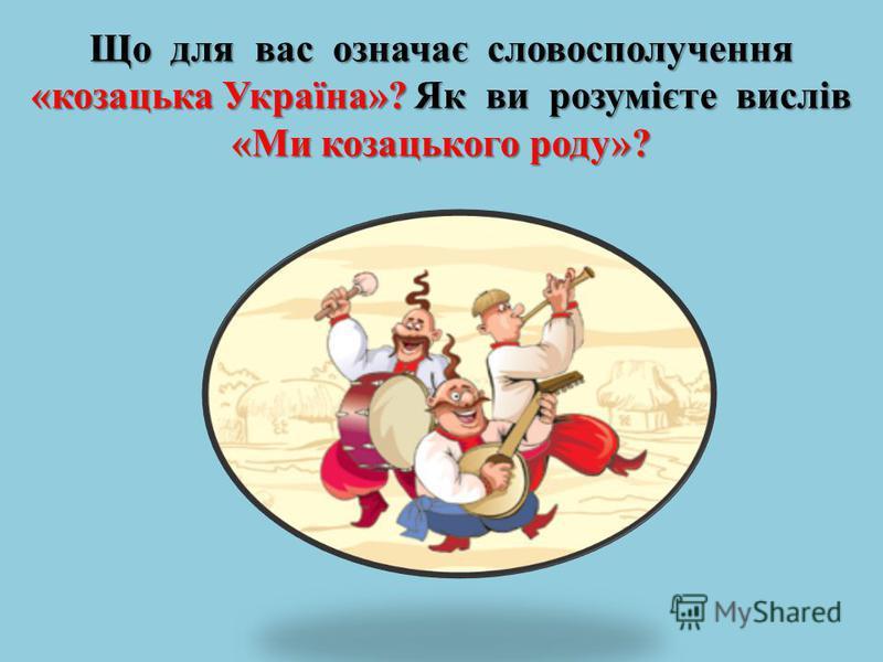 Що для вас означає словосполучення «козацька Україна»? Як ви розумієте вислів «Ми козацького роду»?
