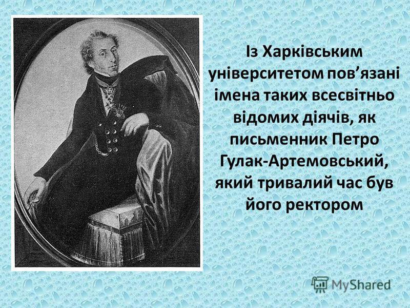 Із Харківським університетом повязані імена таких всесвітньо відомих діячів, як письменник Петро Гулак-Артемовський, який тривалий час був його ректором