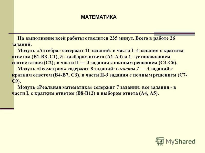 На выполнение всей работы отводится 235 минут. Всего в работе 26 заданий. Модуль «Алгебра» содержит 11 заданий: в части I -4 задания с кратким ответом (В1-ВЗ, С1), 3 - выбором ответа (А1-А3) и 1 - установлением соответствия (С2); в части II 3 задания