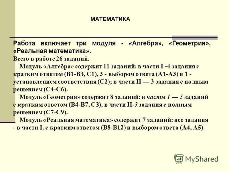 Работа включает три модуля - «Алгебра», «Геометрия», «Реальная математика». Всего в работе 26 заданий. Модуль «Алгебра» содержит 11 заданий: в части I -4 задания с кратким ответом (В1-ВЗ, С1), 3 - выбором ответа (А1-А3) и 1 - установлением соответств