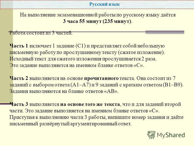 Русский язык Работа состоит из 3 частей. Часть 1 включает 1 задание (С1) и представляет собой небольшую письменную работу по прослушанному тексту (сжатое изложение). Исходный текст для сжатого изложения прослушивается 2 раза. Это задание выполняется