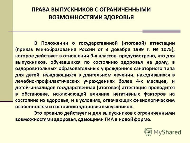 ПРАВА ВЫПУСКНИКОВ С ОГРАНИЧЕННЫМИ ВОЗМОЖНОСТЯМИ ЗДОРОВЬЯ В Положении о государственной (итоговой) аттестации (приказ Минобразования России от 3 декабря 1999 г. 1075), которое действует в отношении 9-х классов, предусмотрено, что для выпускников, обуч
