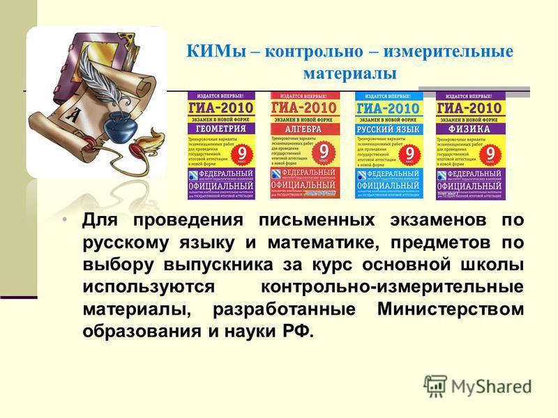 КИМы – контрольно – измерительные материалы Для проведения письменных экзаменов по русскому языку и математике, предметов по выбору выпускника за курс основной школы используются контрольно-измерительные материалы, разработанные Министерством образов