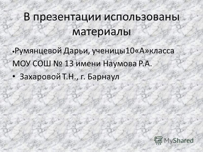 В презентации использованы материалы Румянцевой Дарьи, ученицы 10«А»класса МОУ СОШ 13 имени Наумова Р.А. Захаровой Т.Н., г. Барнаул