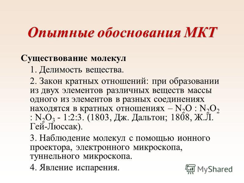Опытные обоснования МКТ Существование молекул 1. Делимость вещества. 2. Закон кратных отношений: при образовании из двух элементов различных веществ массы одного из элементов в разных соединениях находятся в кратных отношениях – N 2 O : N 2 O 2 : N 2