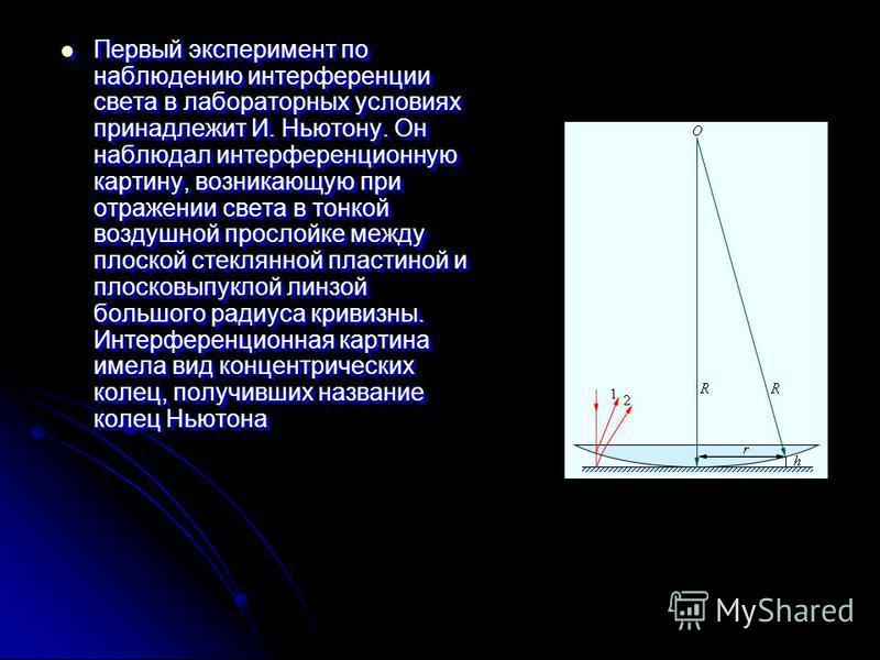 Первый эксперимент по наблюдению интерференции света в лабораторных условиях принадлежит И. Ньютону. Он наблюдал интерференционную картину, возникающую при отражении света в тонкой воздушной прослойке между плоской стеклянной пластиной и плосковыпукл
