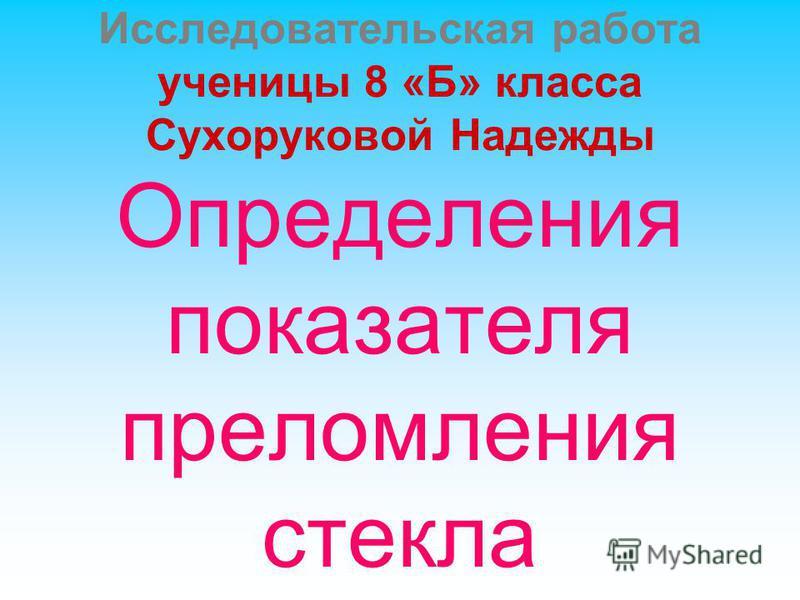 Исследовательская работа ученицы 8 «Б» класса Сухоруковой Надежды Определения показателя преломления стекла