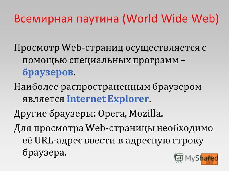 Всемирная паутина (World Wide Web) Просмотр Web-страниц осуществляется с помощью специальных программ – браузеров. Наиболее распространенным браузером является Internet Explorer. Другие браузеры: Opera, Mozilla. Для просмотра Web-страницы необходимо