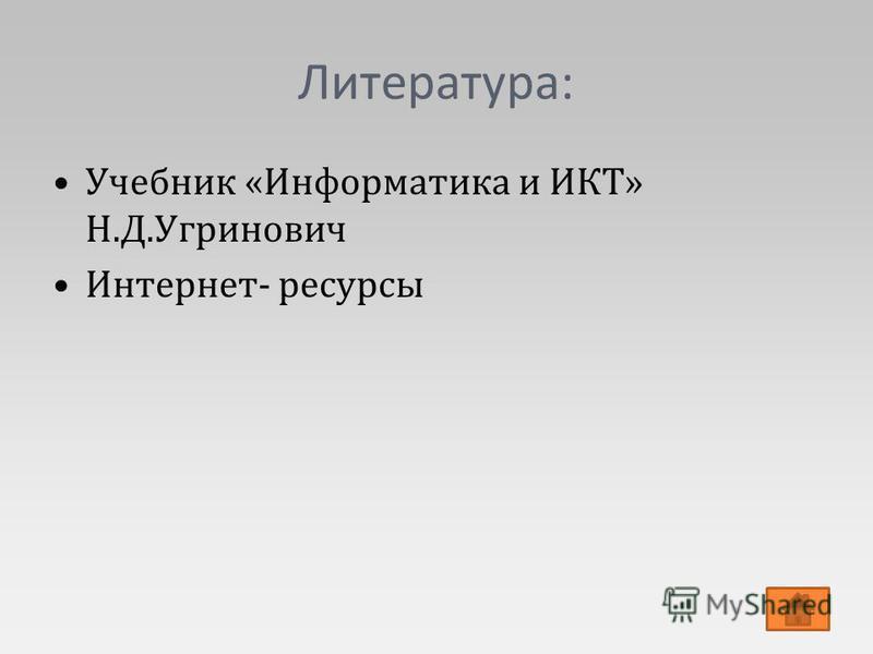 Литература: Учебник «Информатика и ИКТ» Н.Д.Угринович Интернет- ресурсы