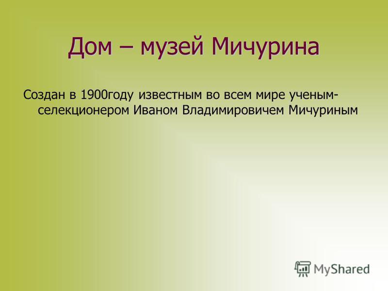 Дом – музей Мичурина Создан в 1900 году известным во всем мире ученым- селекционером Иваном Владимировичем Мичуриным