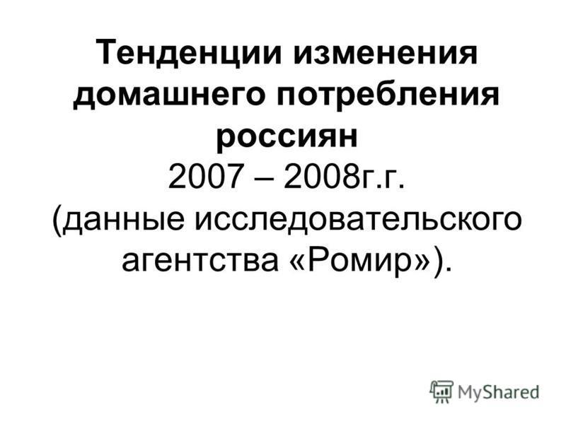 Тенденции изменения домашнего потребления россиян 2007 – 2008 г.г. (данные исследовательского агентства «Ромир»).