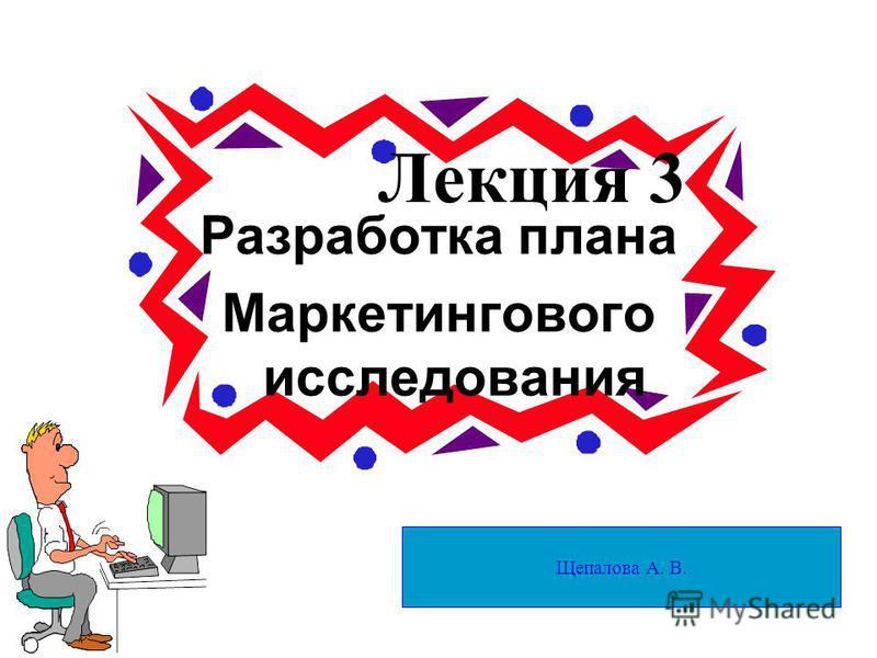 Лекция 3 Разработка плана Маркетингового исследования Щепалова А. В.