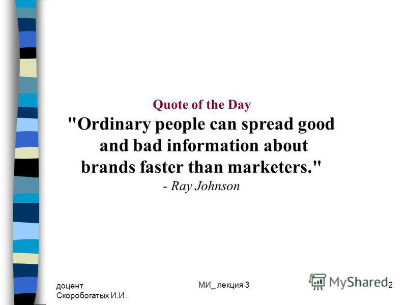 доцент Скоробогатых И.И. МИ_ лекция 32 Quote of the Day Ordinary people can spread good and bad information about brands faster than marketers. - Ray Johnson