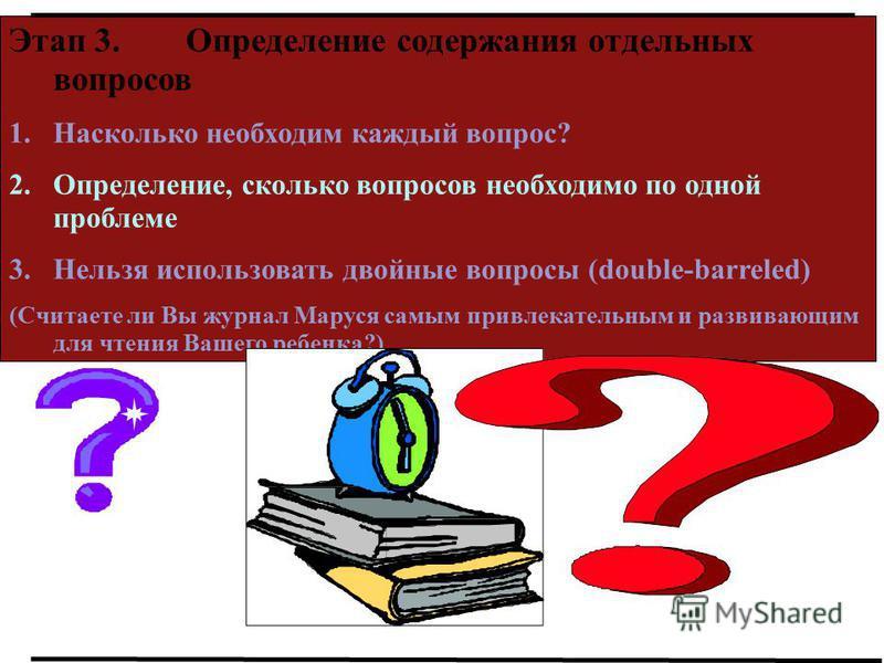 Этап 3. Определение содержания отдельных вопросов 1. Насколько необходим каждый вопрос? 2.Определение, сколько вопросов необходимо по одной проблеме 3. Нельзя использовать двойные вопросы (double-barreled) (Считаете ли Вы журнал Маруся самым привлека