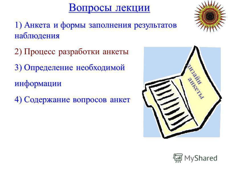 Вопросы лекции Вопросы лекции 1) Анкета и формы заполнения результатов наблюдения 2) Процесс разработки анкеты 3) Определение необходимой информации 4) Содержание вопросов анкет дизайн анкеты
