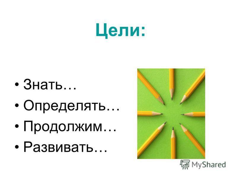 Цели: Знать… Определять… Продолжим… Развивать…