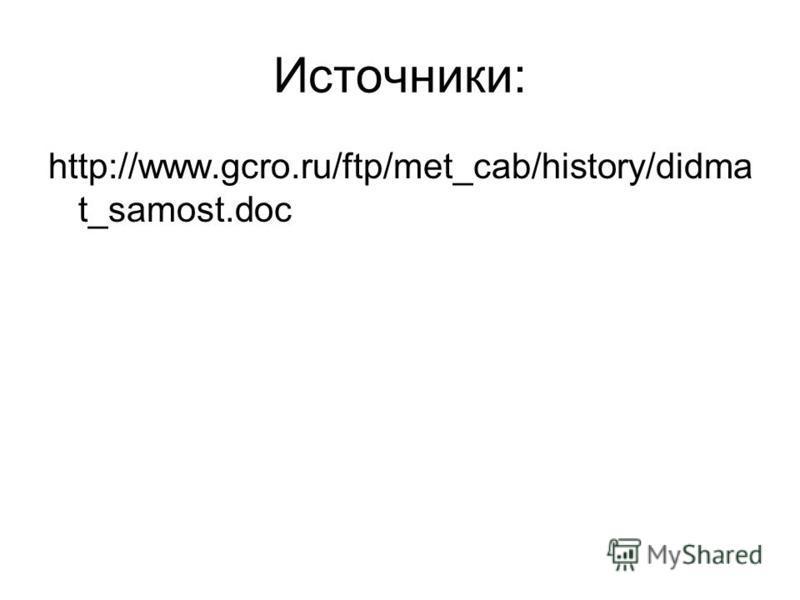 Источники: http://www.gcro.ru/ftp/met_cab/history/didma t_samost.doc