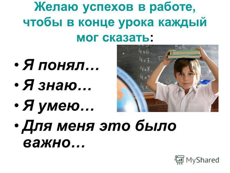 Желаю успехов в работе, чтобы в конце урока каждый мог сказать: Я понял… Я знаю… Я умею… Для меня это было важно…