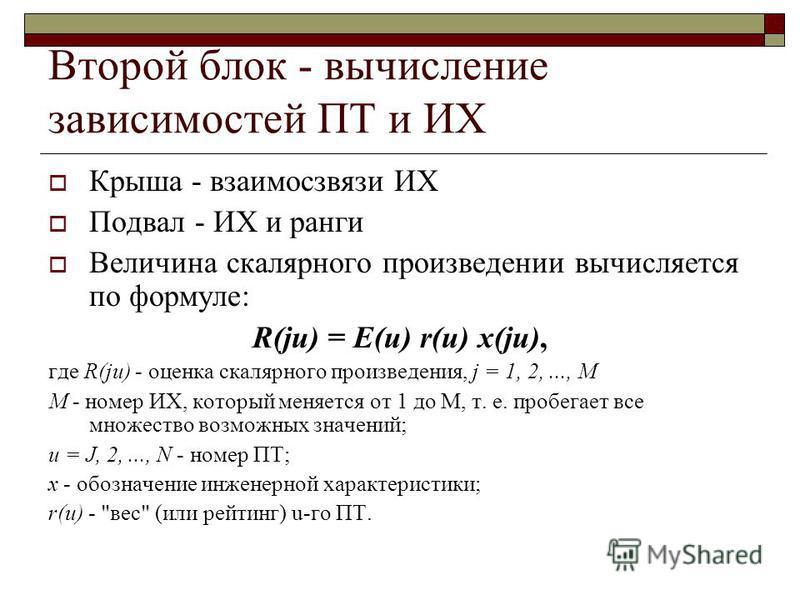 Второй блок - вычисление зависимостей ПТ и ИХ Крыша - взаимосвязи ИХ Подвал - ИХ и ранги Величина скалярного произведении вычисляется по формуле: R(ju) = E(u) r(u) x(ju), где R(ju) - оценка скалярного произведения, j = 1, 2,..., М М - номер ИХ, котор