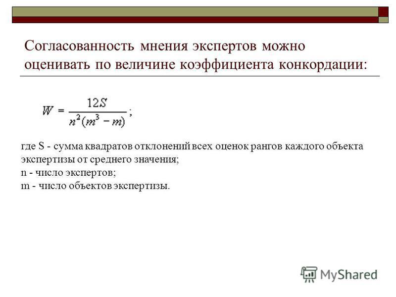 Согласованность мнения экспертов можно оценивать по величине коэффициента конкордации: где S - сумма квадратов отклонений всех оценок рангов каждого объекта экспертизы от среднего значения; n - число экспертов; m - число объектов экспертизы.