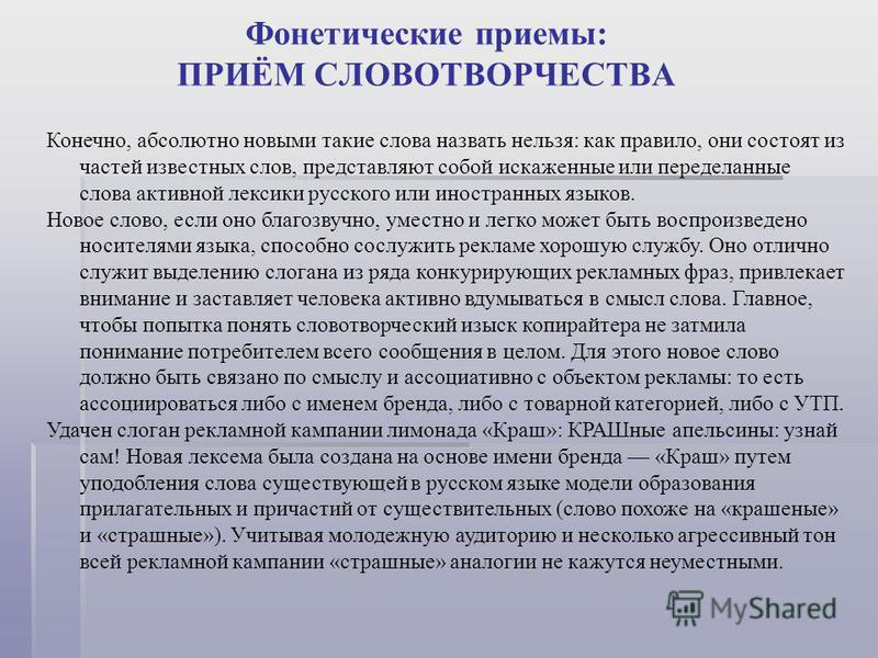 Фонетические приемы: ПРИЁМ СЛОВОТВОРЧЕСТВА Конечно, абсолютно новыми такие слова назвать нельзя: как правило, они состоят из частей известных слов, представляют собой искаженные или переделанные слова активной лексики русского или иностранных языков.