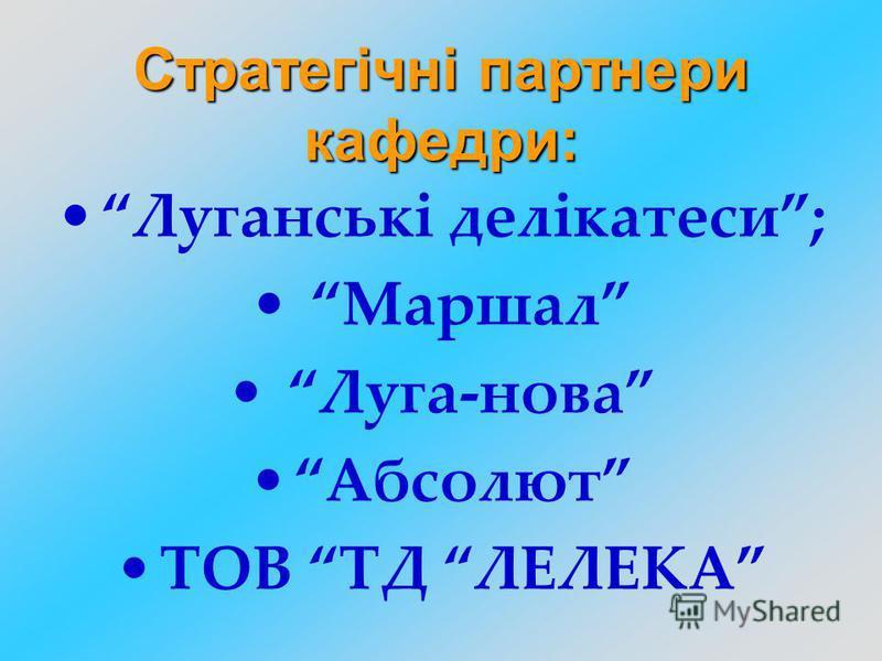 Луганські делікатеси; Маршал Луга-нова Абсолют ТОВ ТД ЛЕЛЕКА Стратегічні партнери кафедри: