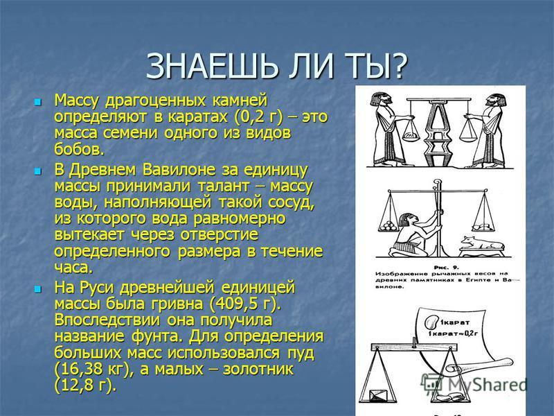ЗНАЕШЬ ЛИ ТЫ? Массу драгоценных камней определяют в каратах (0,2 г) – это масса семени одного из видов бобов. Массу драгоценных камней определяют в каратах (0,2 г) – это масса семени одного из видов бобов. В Древнем Вавилоне за единицу массы принимал