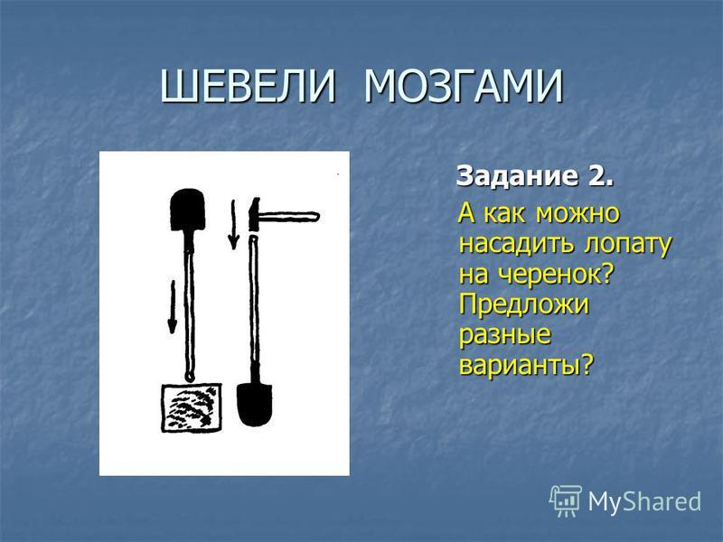 ШЕВЕЛИ МОЗГАМИ Задание 2. Задание 2. А как можно насадить лопату на черенок? Предложи разные варианты? А как можно насадить лопату на черенок? Предложи разные варианты?