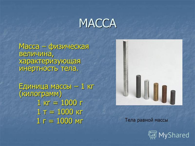 МАССА Масса – физическая величина, характеризующая инертность тела. Масса – физическая величина, характеризующая инертность тела. Единица массы – 1 кг (килограмм) Единица массы – 1 кг (килограмм) 1 кг = 1000 г 1 т = 1000 кг 1 г = 1000 мг Тела равной