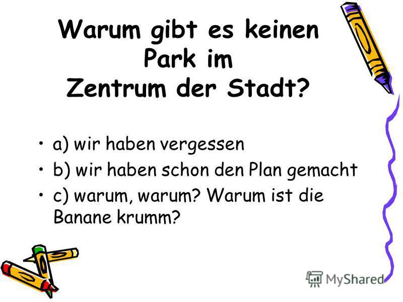 Warum gibt es keinen Park im Zentrum der Stadt? a) wir haben vergessen b) wir haben schon den Plan gemacht c) warum, warum? Warum ist die Banane krumm?