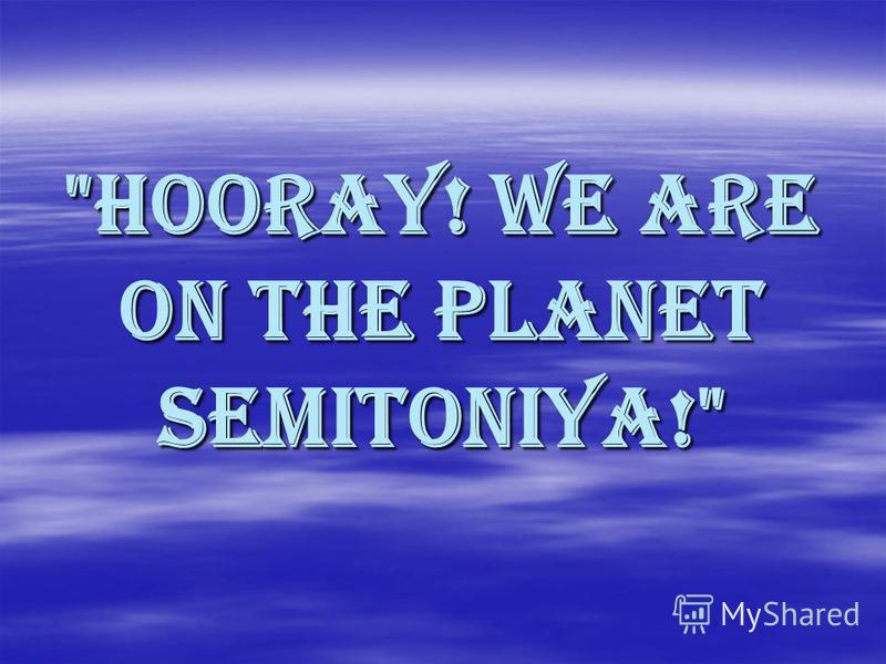 Hooray! We are on the Planet Semitoniya!