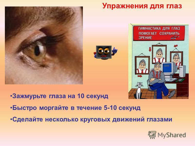 Упражнения для глаз Зажмурьте глаза на 10 секунд Быстро моргайте в течение 5-10 секунд Сделайте несколько круговых движений глазами