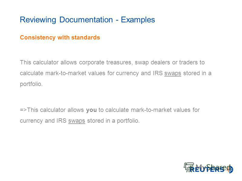 Reviewing Documentation - Examples Consistency with standards This calculator allows corporate treasures, swap dealers or traders to calculate mark-to-market values for currency and IRS swaps stored in a portfolio. =>This calculator allows you to cal