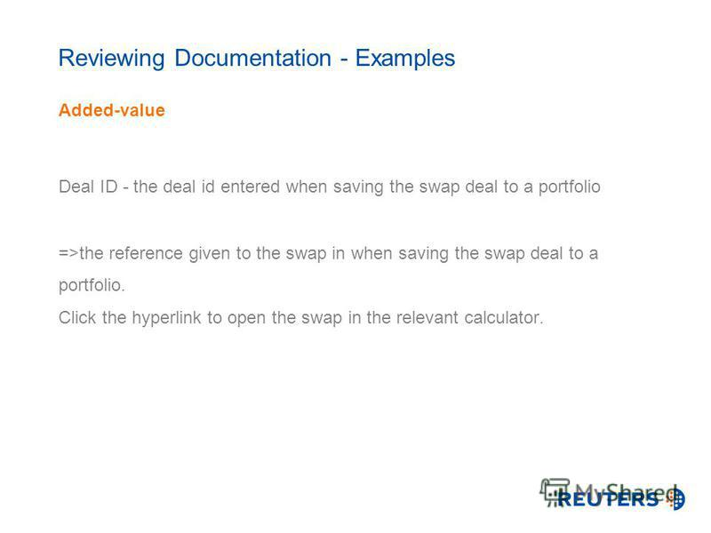 Reviewing Documentation - Examples Added-value Deal ID - the deal id entered when saving the swap deal to a portfolio =>the reference given to the swap in when saving the swap deal to a portfolio. Click the hyperlink to open the swap in the relevant