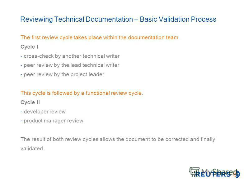 Reviewing Technical Documentation – Basic Validation Process The first review cycle takes place within the documentation team. Cycle I - cross-check by another technical writer - peer review by the lead technical writer - peer review by the project l