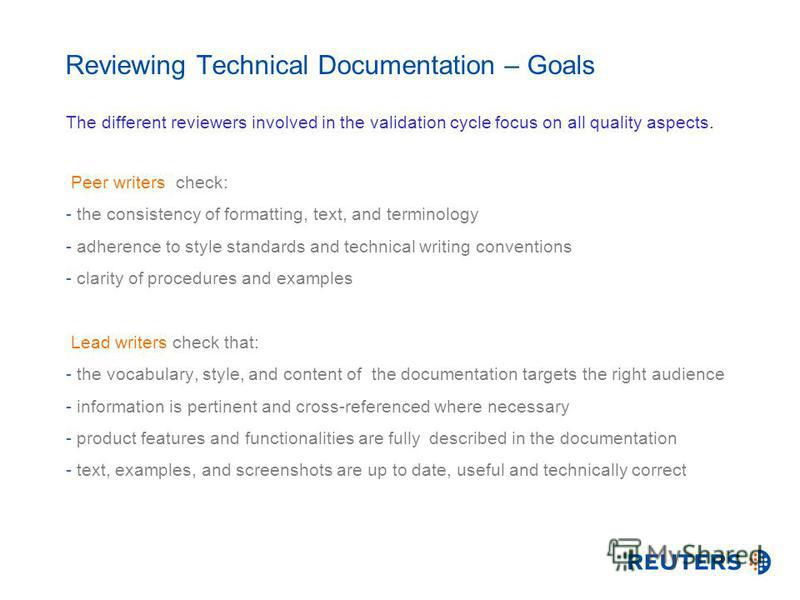 Reviewing Technical Documentation – Goals The different reviewers involved in the validation cycle focus on all quality aspects. Peer writers check: - the consistency of formatting, text, and terminology - adherence to style standards and technical w