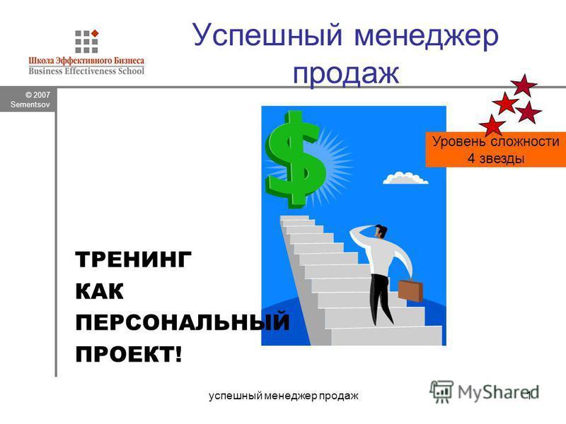© 2007 Sementsov успешный менеджер продаж 1 Успешный менеджер продаж ТРЕНИНГ КАК ПЕРСОНАЛЬНЫЙ ПРОЕКТ! Уровень сложности 4 звезды